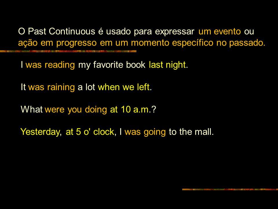 O Past Continuous é usado para expressar um evento ou ação em progresso em um momento específico no passado. I was reading my favorite book last night