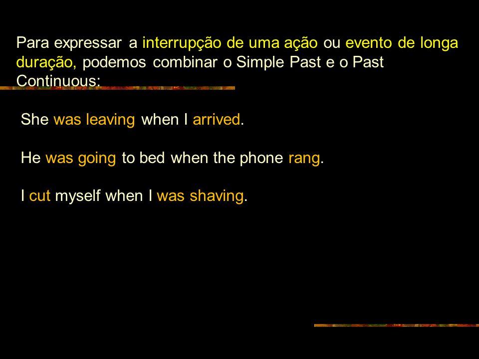 Para expressar a interrupção de uma ação ou evento de longa duração, podemos combinar o Simple Past e o Past Continuous: She was leaving when I arrive
