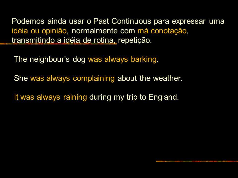 Podemos ainda usar o Past Continuous para expressar uma idéia ou opinião, normalmente com má conotação, transmitindo a idéia de rotina, repetição. The