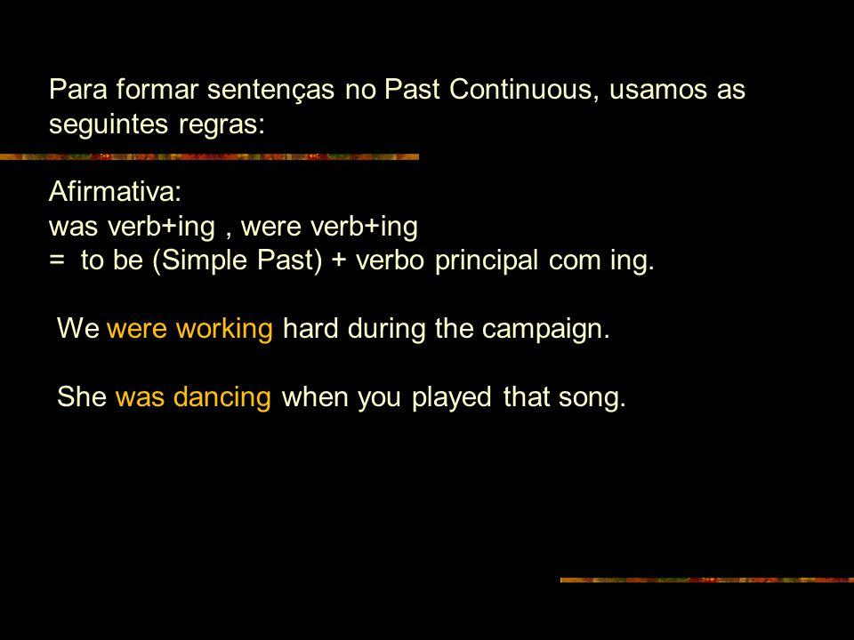 Para formar sentenças no Past Continuous, usamos as seguintes regras: Afirmativa: was verb+ing, were verb+ing = to be (Simple Past) + verbo principal