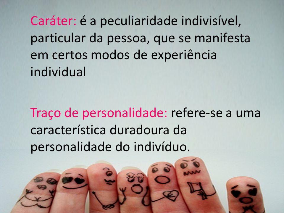 Caráter: é a peculiaridade indivisível, particular da pessoa, que se manifesta em certos modos de experiência individual Traço de personalidade: refere-se a uma característica duradoura da personalidade do indivíduo.