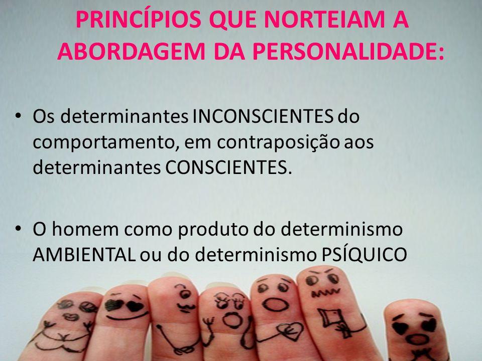 PRINCÍPIOS QUE NORTEIAM A ABORDAGEM DA PERSONALIDADE: Os determinantes INCONSCIENTES do comportamento, em contraposição aos determinantes CONSCIENTES.