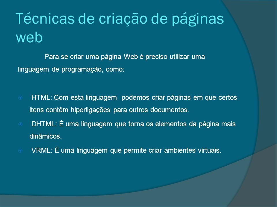 Técnicas de criação de páginas web Para se criar uma página Web é preciso utilizar uma linguagem de programação, como:  HTML: Com esta linguagem podemos criar páginas em que certos itens contêm hiperligações para outros documentos.