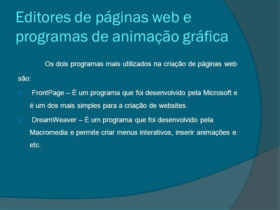 Editores de páginas web e programas de animação gráfica Os dois programas mais utilizados na criação de páginas web são:  FrontPage – É um programa que foi desenvolvido pela Microsoft e é um dos mais simples para a criação de websites.
