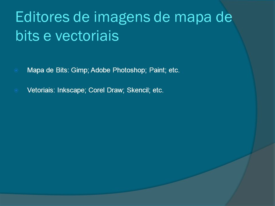 Editores de imagens de mapa de bits e vectoriais  Mapa de Bits: Gimp; Adobe Photoshop; Paint; etc.  Vetoriais: Inkscape; Corel Draw; Skencil; etc.
