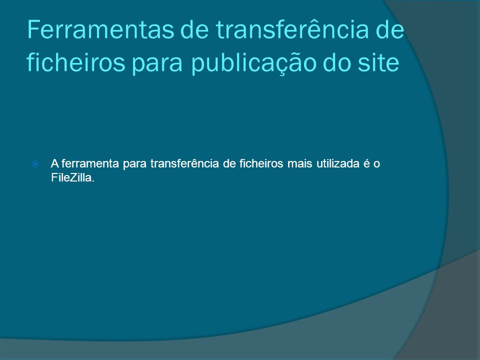 Ferramentas de transferência de ficheiros para publicação do site  A ferramenta para transferência de ficheiros mais utilizada é o FileZilla.
