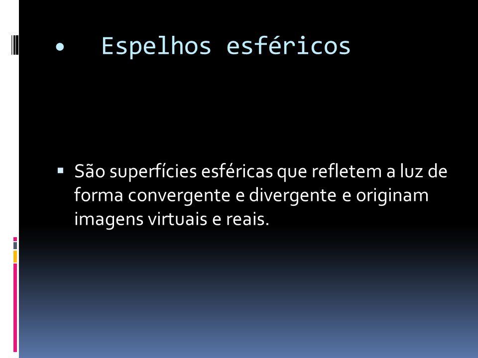 Espelhos esféricos  São superfícies esféricas que refletem a luz de forma convergente e divergente e originam imagens virtuais e reais.