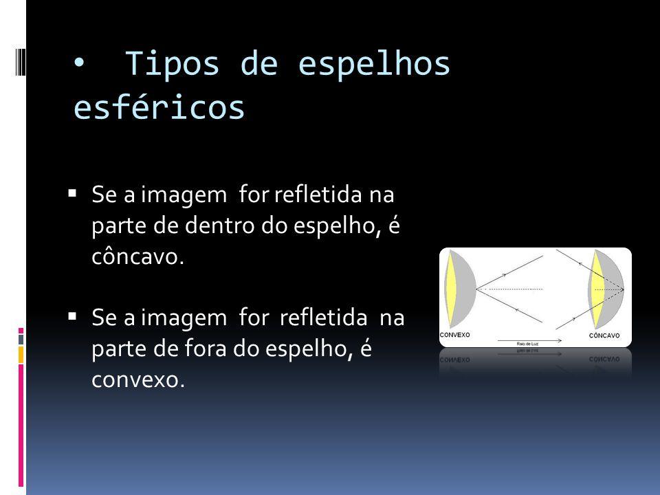 Tipos de espelhos esféricos  Se a imagem for refletida na parte de dentro do espelho, é côncavo.  Se a imagem for refletida na parte de fora do espe