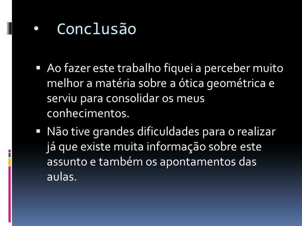 Conclusão  Ao fazer este trabalho fiquei a perceber muito melhor a matéria sobre a ótica geométrica e serviu para consolidar os meus conhecimentos. 