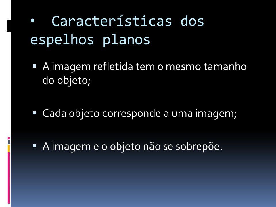 Características dos espelhos planos  A imagem refletida tem o mesmo tamanho do objeto;  Cada objeto corresponde a uma imagem;  A imagem e o objeto