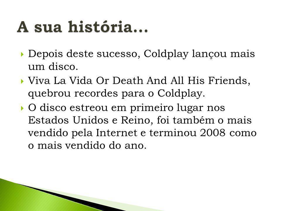  Depois deste sucesso, Coldplay lançou mais um disco.  Viva La Vida Or Death And All His Friends, quebrou recordes para o Coldplay.  O disco estreo