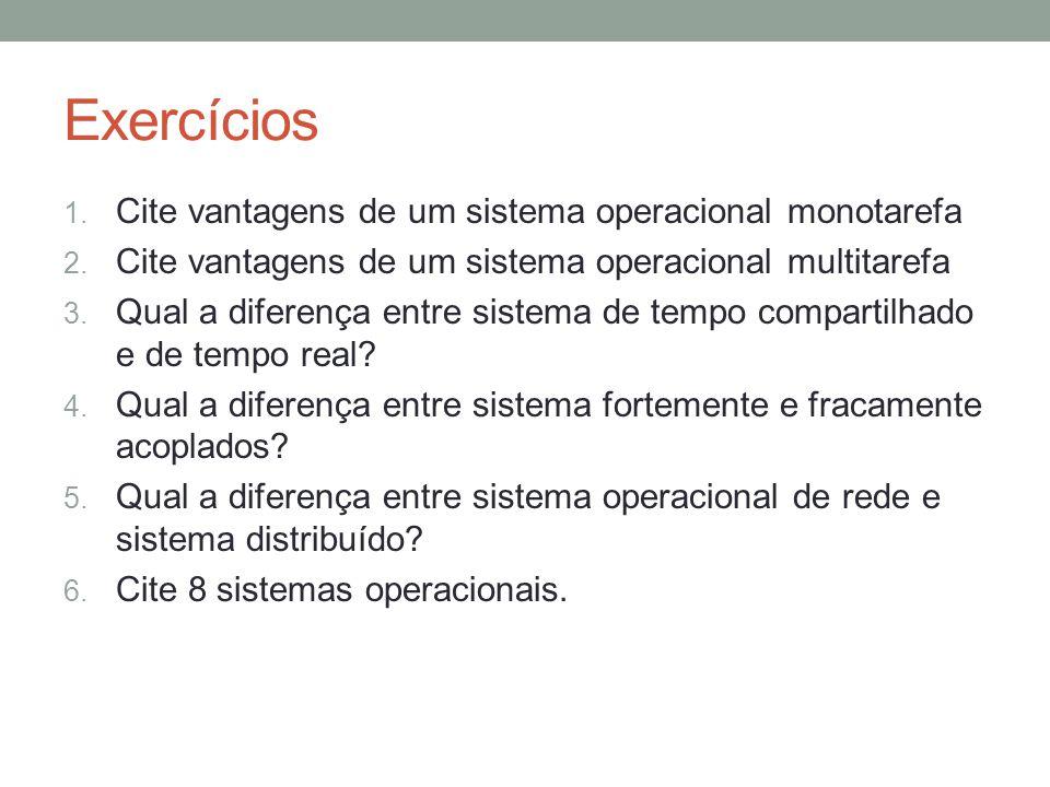 Exercícios 1. Cite vantagens de um sistema operacional monotarefa 2. Cite vantagens de um sistema operacional multitarefa 3. Qual a diferença entre si