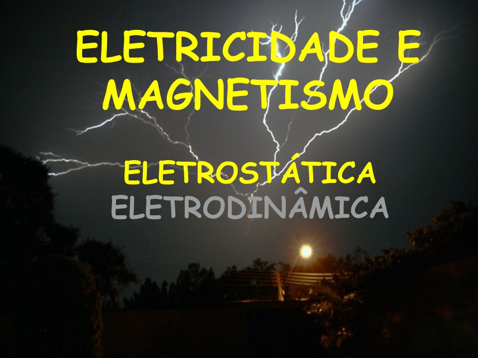 ELETRICIDADE E MAGNETISMO ELETROSTÁTICA ELETRODINÂMICA