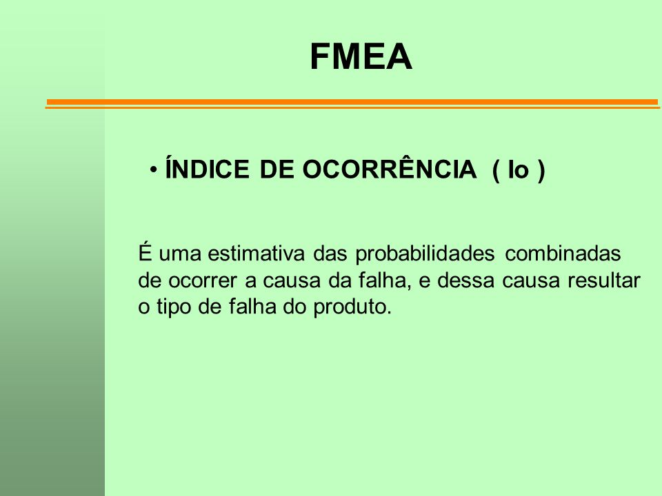 FMEA ÍNDICE DE OCORRÊNCIA ( Io ) É uma estimativa das probabilidades combinadas de ocorrer a causa da falha, e dessa causa resultar o tipo de falha do