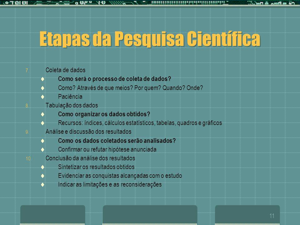 11 Etapas da Pesquisa Científica 7. Coleta de dados  Como será o processo de coleta de dados?  Como? Através de que meios? Por quem? Quando? Onde? 