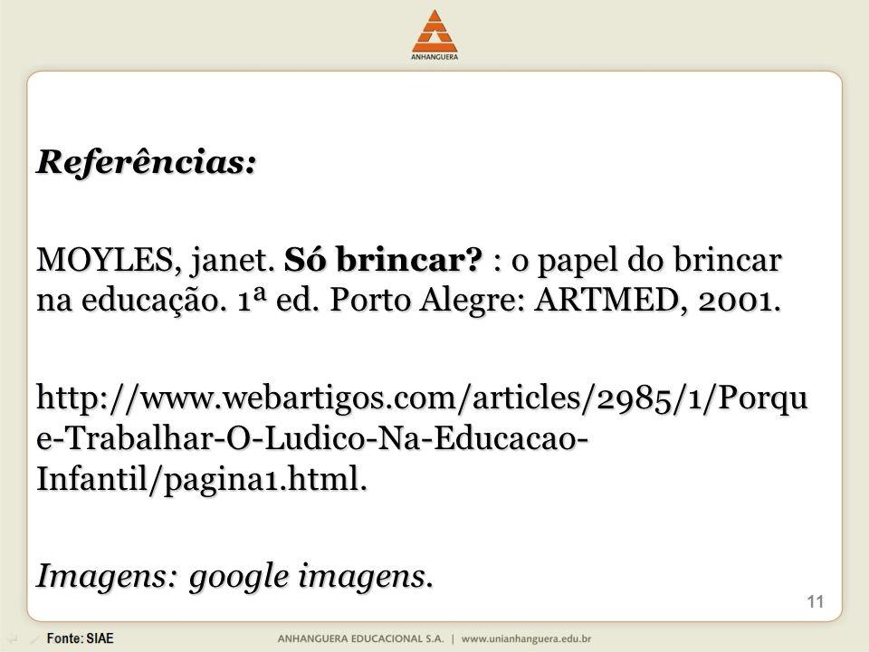 11 Referências: MOYLES, janet. Só brincar? : o papel do brincar na educação. 1ª ed. Porto Alegre: ARTMED, 2001. http://www.webartigos.com/articles/298