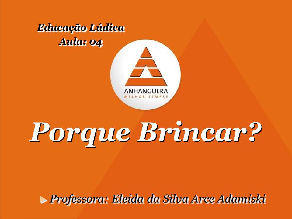 Porque Brincar? ► Professora: Eleida da Silva Arce Adamiski Educação Lúdica Aula: 04 Educação Lúdica Aula: 04