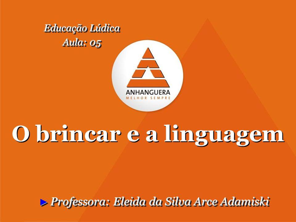 O brincar e a linguagem ► Professora: Eleida da Silva Arce Adamiski Educação Lúdica Aula: 05 Educação Lúdica Aula: 05