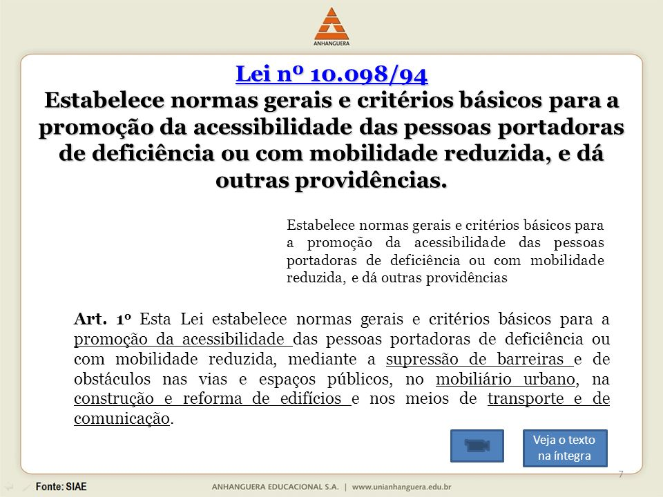 Lei nº 10.098/94 Lei nº 10.098/94 Estabelece normas gerais e critérios básicos para a promoção da acessibilidade das pessoas portadoras de deficiência ou com mobilidade reduzida, e dá outras providências.