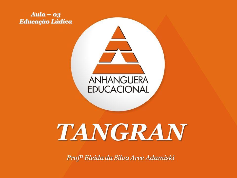 1 TANGRAN Profª Eleida da Silva Arce Adamiski Aula – 03 Educação Lúdica