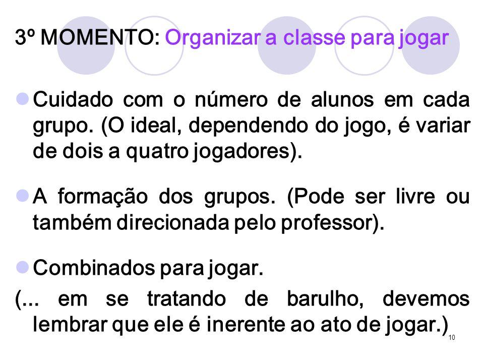 10 3º MOMENTO: Organizar a classe para jogar Cuidado com o número de alunos em cada grupo. (O ideal, dependendo do jogo, é variar de dois a quatro jog
