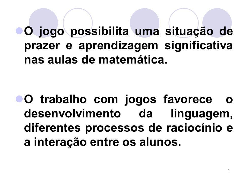 5 O jogo possibilita uma situação de prazer e aprendizagem significativa nas aulas de matemática. O trabalho com jogos favorece o desenvolvimento da l