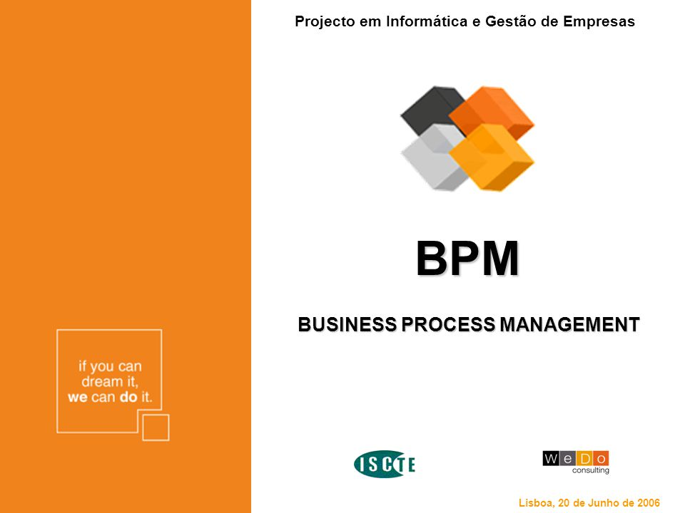 BPM BUSINESS PROCESS MANAGEMENT Projecto em Informática e Gestão de Empresas Lisboa, 20 de Junho de 2006