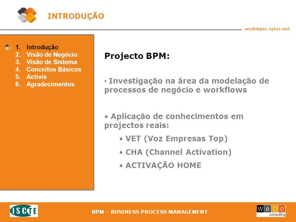 4 wedobpm.sytes.net BPM – BUSINESS PROCESS MANAGEMENT 1.Introdução 2.Visão de Negócio 3.Visão de Sistema 4.Conceitos Básicos 5.Activis 6.Agradecimentos INTRODUÇÃO Projecto BPM: Investigação na área da modelação de processos de negócio e workflows Aplicação de conhecimentos em projectos reais: VET (Voz Empresas Top) CHA (Channel Activation) ACTIVAÇÃO HOME