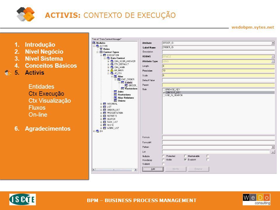 40 wedobpm.sytes.net BPM – BUSINESS PROCESS MANAGEMENT ACTIVIS: CONTEXTO DE EXECUÇÃO 1.Introdução 2.Nível Negócio 3.Nível Sistema 4.Conceitos Básicos 5.Activis Entidades Ctx Execução Ctx Visualização Fluxos On-line 6.Agradecimentos