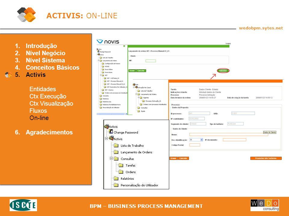 43 wedobpm.sytes.net BPM – BUSINESS PROCESS MANAGEMENT ACTIVIS: ON-LINE 1.Introdução 2.Nível Negócio 3.Nível Sistema 4.Conceitos Básicos 5.Activis Entidades Ctx Execução Ctx Visualização Fluxos On-line 6.Agradecimentos