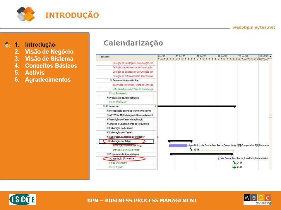 8 wedobpm.sytes.net BPM – BUSINESS PROCESS MANAGEMENT 1.Introdução 2.Visão de Negócio 3.Visão de Sistema 4.Conceitos Básicos 5.Activis 6.Agradecimentos Calendarização INTRODUÇÃO