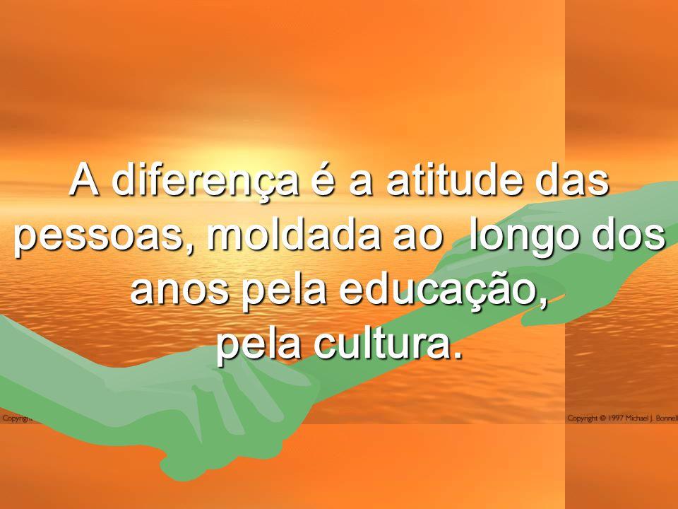 A diferença é a atitude das pessoas, moldada ao longo dos anos pela educação, pela cultura.