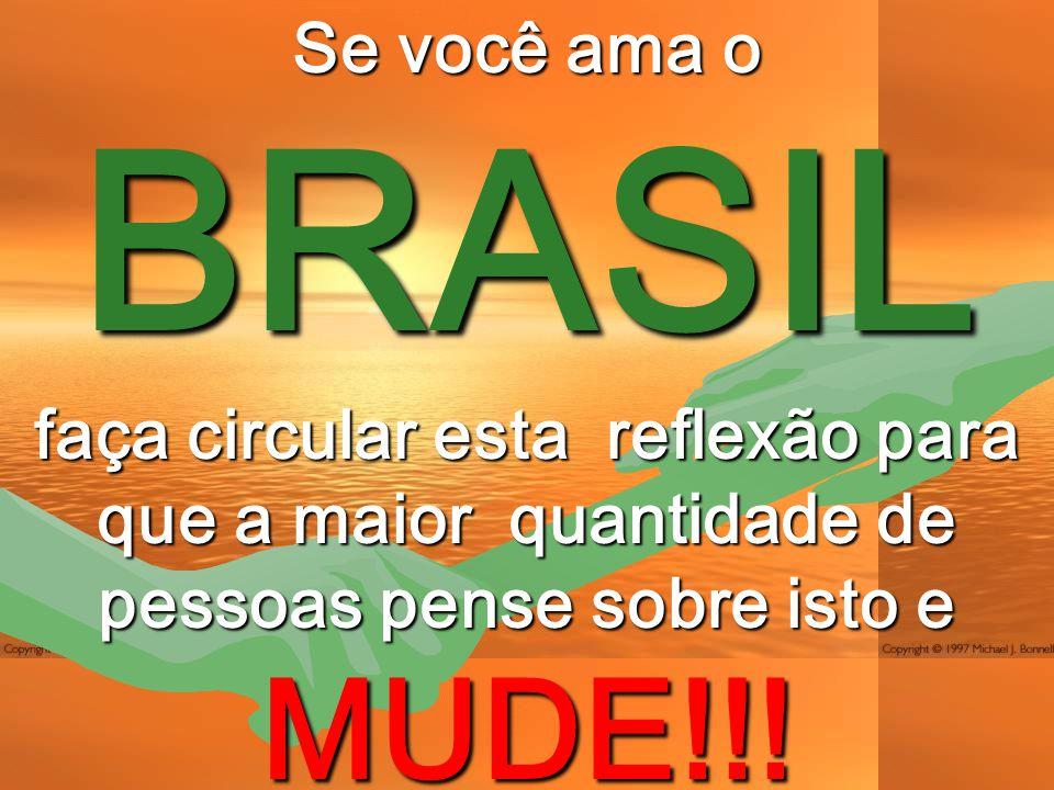 Se você ama o BRASIL faça circular esta reflexão para que a maior quantidade de pessoas pense sobre isto e MUDE!!!