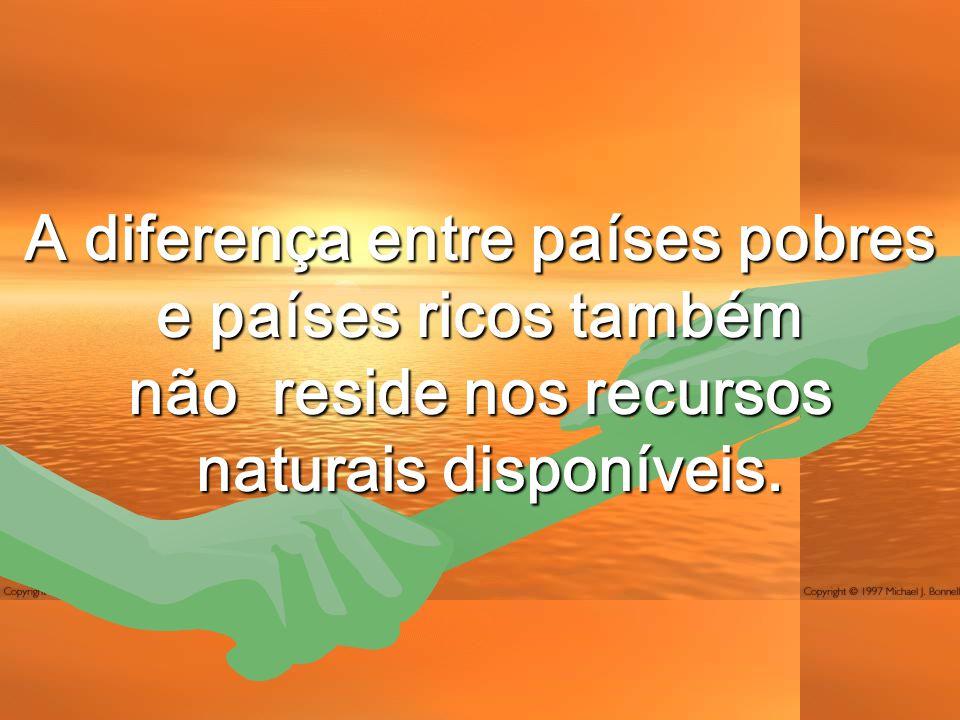 A diferença entre países pobres e países ricos também não reside nos recursos naturais disponíveis.