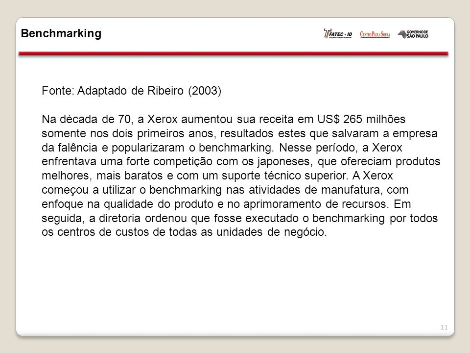 Benchmarking 11 Fonte: Adaptado de Ribeiro (2003) Na década de 70, a Xerox aumentou sua receita em US$ 265 milhões somente nos dois primeiros anos, resultados estes que salvaram a empresa da falência e popularizaram o benchmarking.