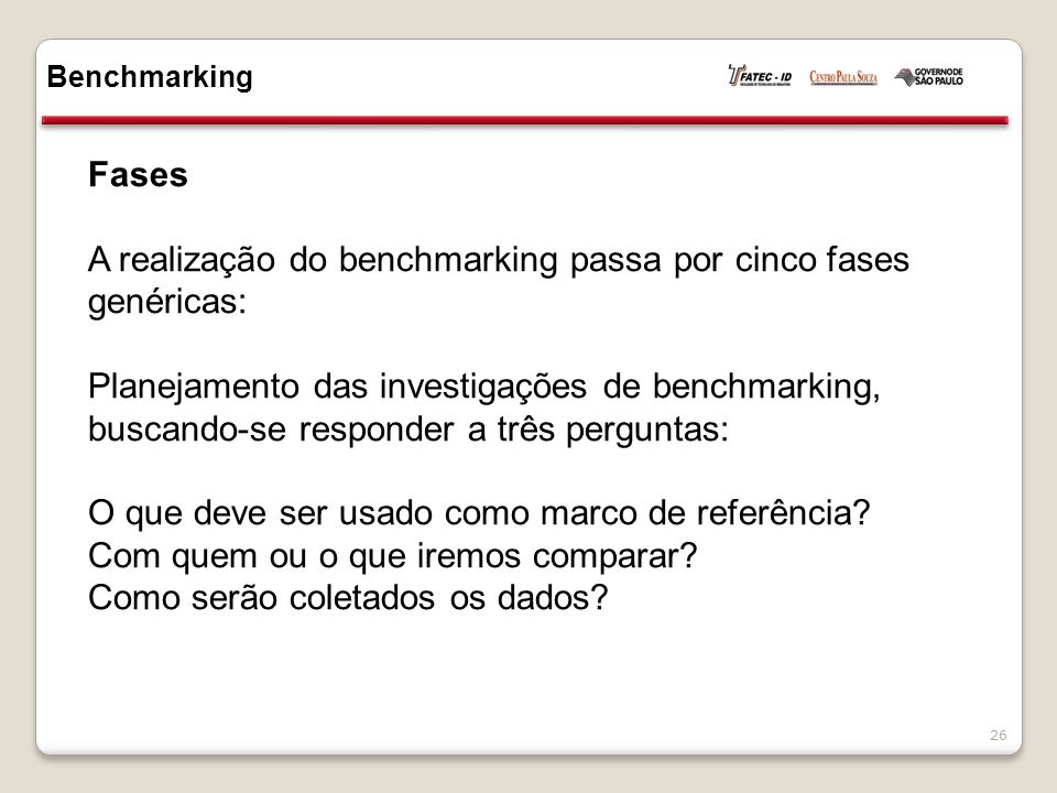 Fases A realização do benchmarking passa por cinco fases genéricas: Planejamento das investigações de benchmarking, buscando-se responder a três perguntas: O que deve ser usado como marco de referência.