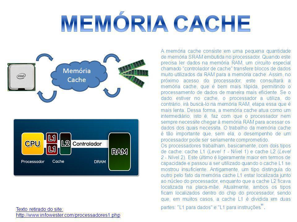 Memória Cache A memória cache consiste em uma pequena quantidade de memória SRAM embutida no processador. Quando este precisa ler dados na memória RAM