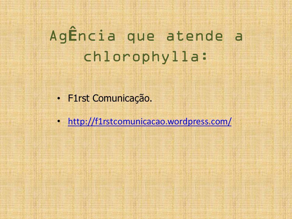Ag Ê ncia que atende a chlorophylla: F1rst Comunicação. http://f1rstcomunicacao.wordpress.com/