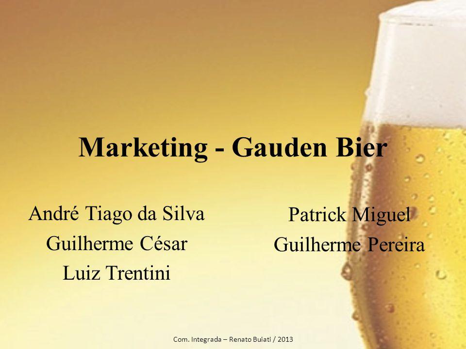 Marketing - Gauden Bier André Tiago da Silva Guilherme César Luiz Trentini Com. Integrada – Renato Buiati / 2013 Patrick Miguel Guilherme Pereira