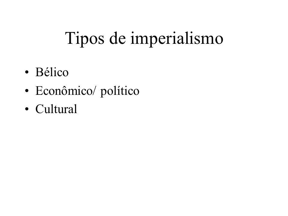 Tipos de imperialismo Bélico Econômico/ político Cultural