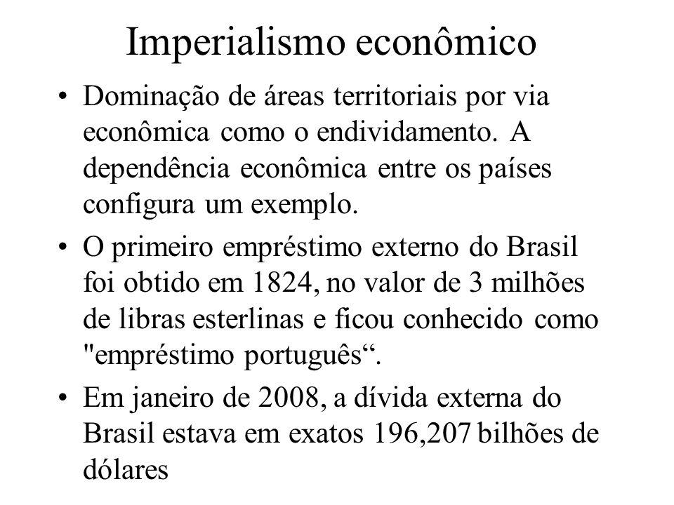 Imperialismo econômico Dominação de áreas territoriais por via econômica como o endividamento. A dependência econômica entre os países configura um ex