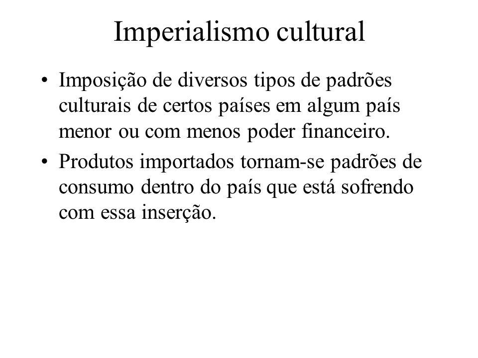 Imperialismo cultural Imposição de diversos tipos de padrões culturais de certos países em algum país menor ou com menos poder financeiro. Produtos im