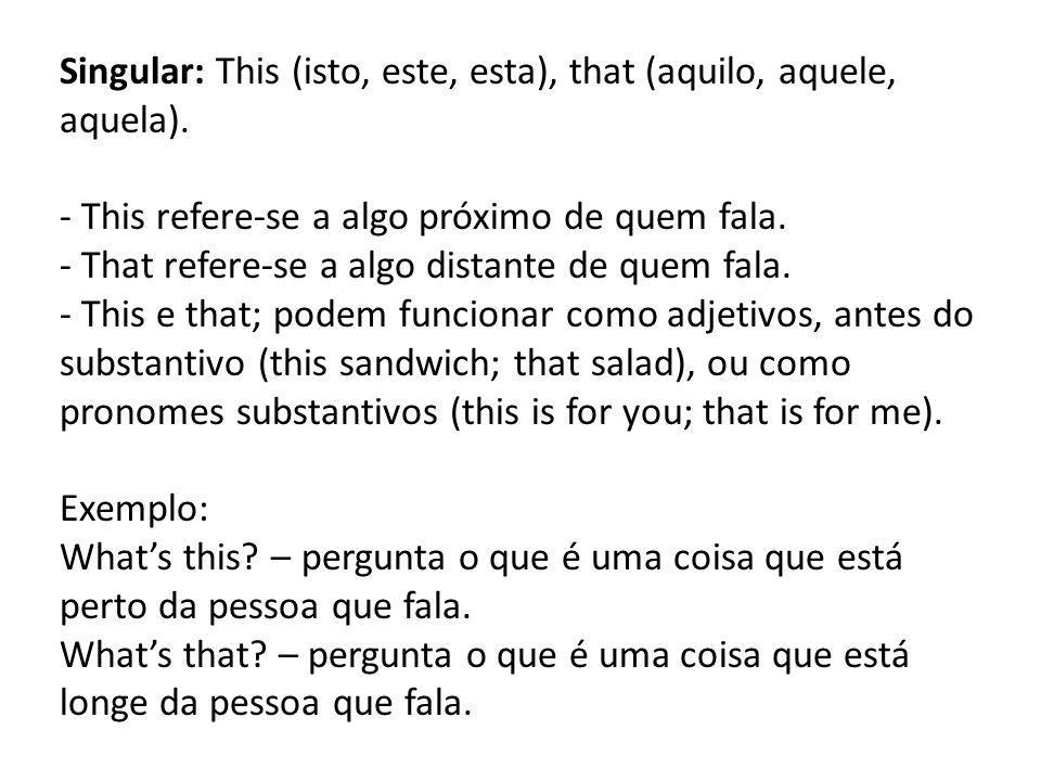 Singular: This (isto, este, esta), that (aquilo, aquele, aquela). - This refere-se a algo próximo de quem fala. - That refere-se a algo distante de qu