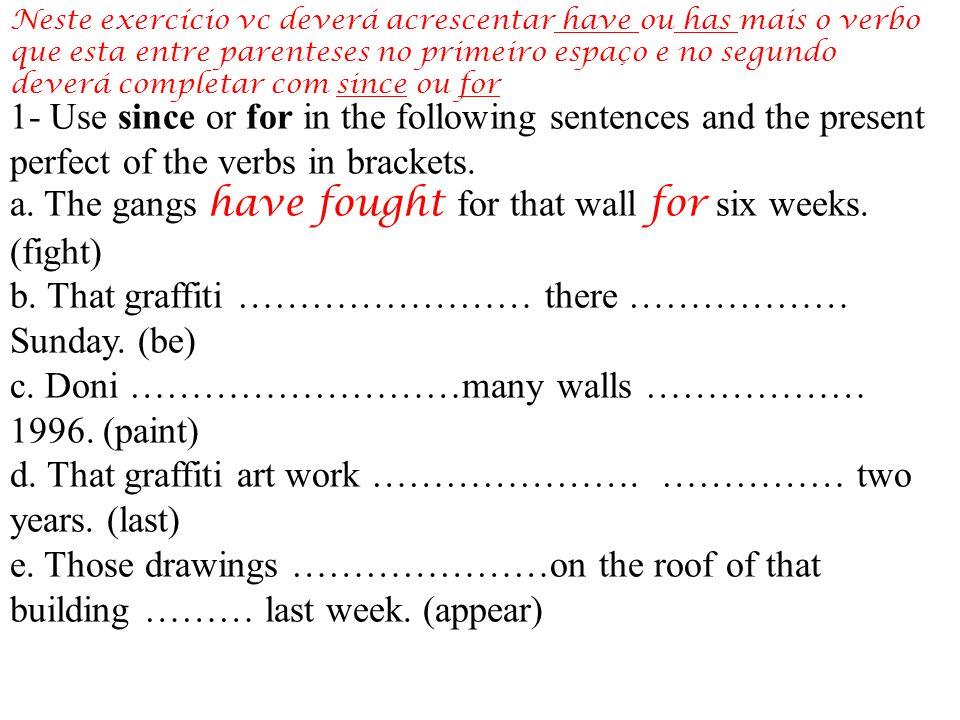 1- Use since or for in the following sentences and the present perfect of the verbs in brackets.