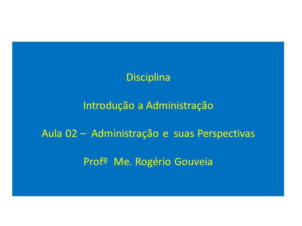 Disciplina Introdução a Administração Aula 02 – Administração e suas Perspectivas Profº Me. Rogério Gouveia