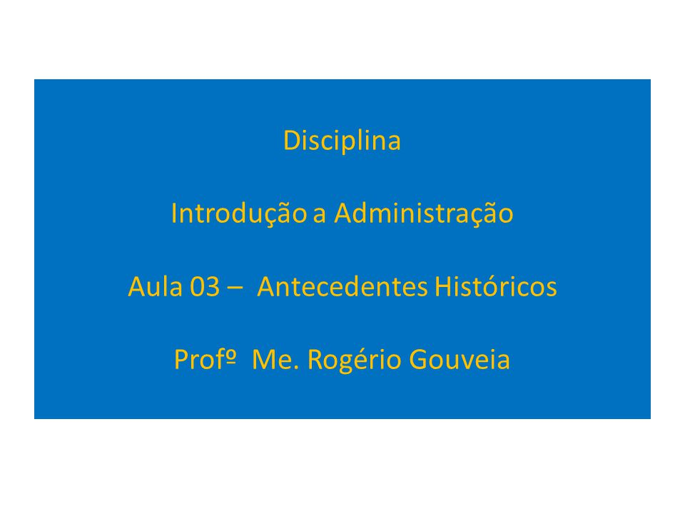 Disciplina Introdução a Administração Aula 03 – Antecedentes Históricos Profº Me. Rogério Gouveia