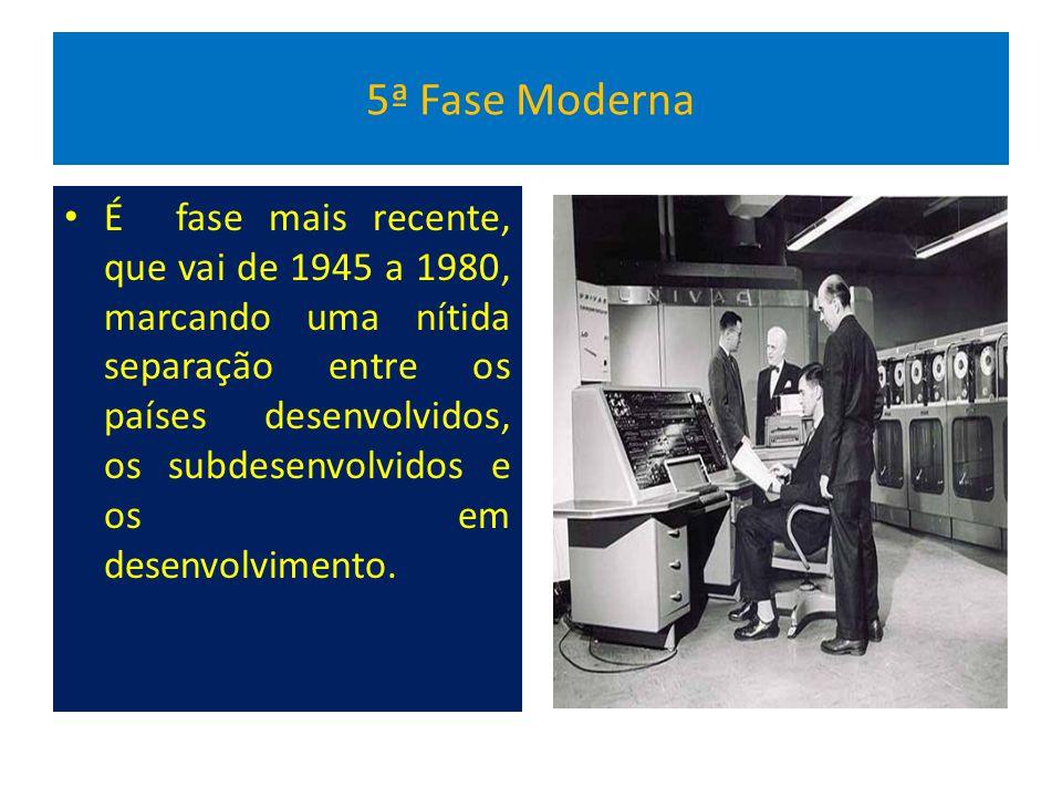 5ª Fase Moderna É fase mais recente, que vai de 1945 a 1980, marcando uma nítida separação entre os países desenvolvidos, os subdesenvolvidos e os em desenvolvimento.