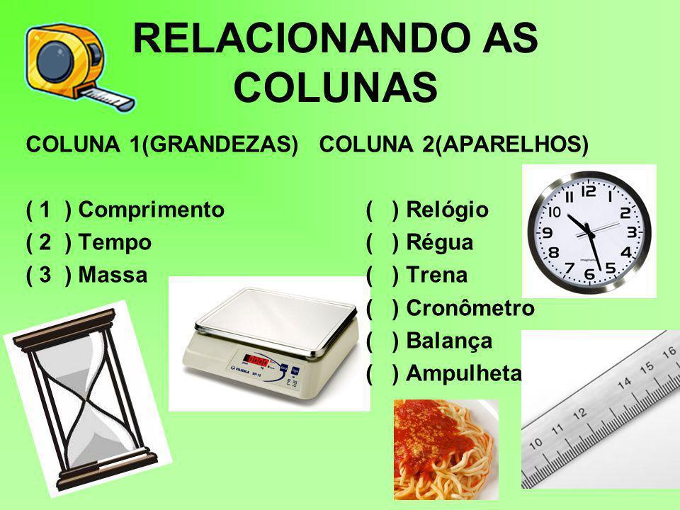 RELACIONANDO AS COLUNAS COLUNA 1(GRANDEZAS) COLUNA 2(APARELHOS) ( 1 ) Comprimento ( ) Relógio ( 2 ) Tempo( ) Régua ( 3 ) Massa ( ) Trena ( ) Cronômetro ( ) Balança ( ) Ampulheta