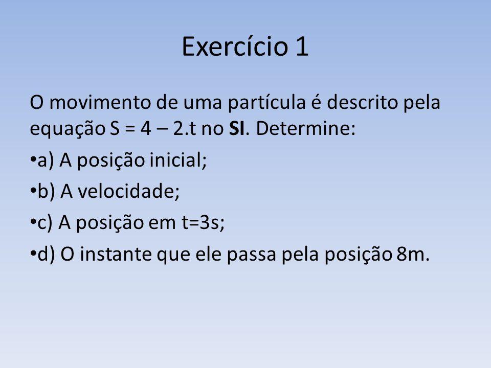 Exercício 1 O movimento de uma partícula é descrito pela equação S = 4 – 2.t no SI. Determine: a) A posição inicial; b) A velocidade; c) A posição em