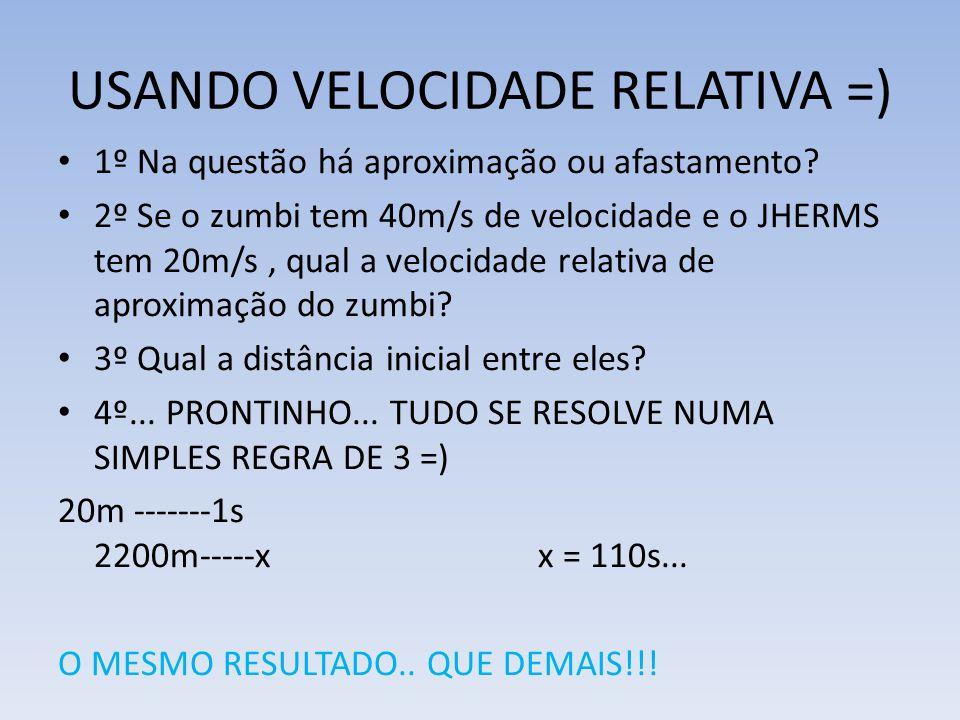 USANDO VELOCIDADE RELATIVA =) 1º Na questão há aproximação ou afastamento? 2º Se o zumbi tem 40m/s de velocidade e o JHERMS tem 20m/s, qual a velocida